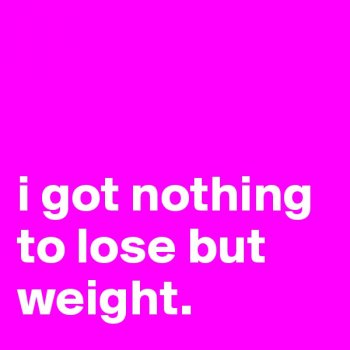 Nothing to lose but WEIGHT!