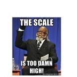 THE SCALE IS TOO DAMN HIGH!